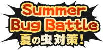 Summer Bug Battle 夏の虫対策!